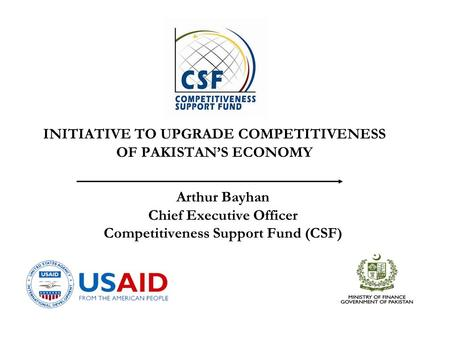 Arthur Bayhan Chief Executive Officer Competitiveness Support Fund (CSF) INITIATIVE TO UPGRADE COMPETITIVENESS OF PAKISTAN'S ECONOMY.