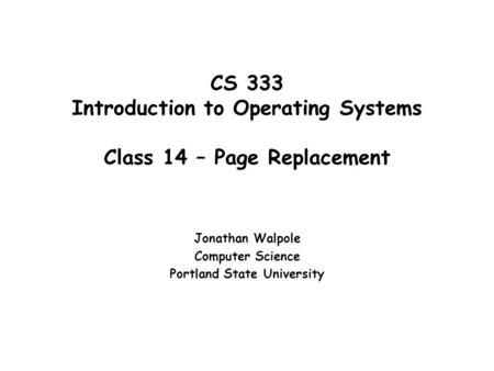 CS 333 Introduction to Operating Systems Class 14 – Page Replacement Jonathan Walpole Computer Science Portland State University.