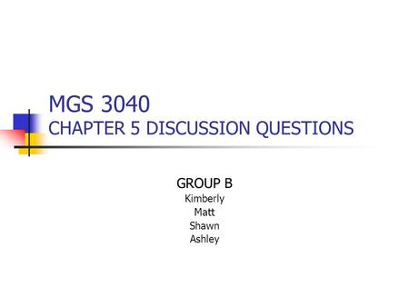 MGS 3040 CHAPTER 5 DISCUSSION QUESTIONS GROUP B Kimberly Matt Shawn Ashley.
