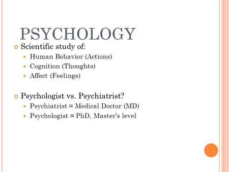 PSYCHOLOGY Scientific study of: Human Behavior (Actions) Cognition (Thoughts) Affect (Feelings) Psychologist vs. Psychiatrist? Psychiatrist = Medical Doctor.