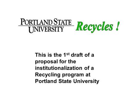 Title page This is the 1st draft of a proposal for the institutionalization of a Recycling program at Portland State University.