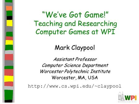 """We've Got Game!"" Teaching and Researching Computer Games at WPI Mark Claypool Assistant Professor Computer Science Department Worcester Polytechnic Institute."