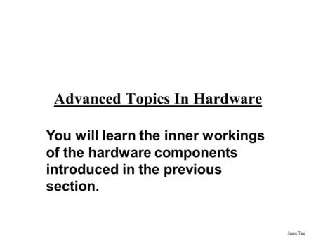 James Tam Advanced Topics In Hardware You will learn the inner workings of the hardware components introduced in the previous section.