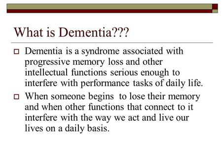 What is Dementia???  Dementia is a syndrome associated with progressive memory loss and other intellectual functions serious enough to interfere with.