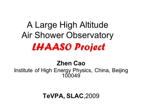 A Large High Altitude Air Shower Observatory LHAASO Project Zhen Cao Institute of High Energy Physics, China, Beijing 100049 TeVPA, SLAC,2009.