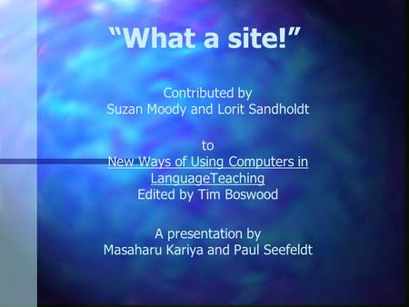 """What a site!"" Contributed by Suzan Moody and Lorit Sandholdt to New Ways of Using Computers in LanguageTeaching Edited by Tim Boswood A presentation by."