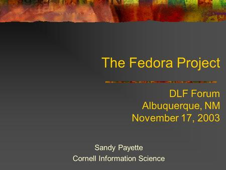 The Fedora Project DLF Forum Albuquerque, NM November 17, 2003 Sandy Payette Cornell Information Science.