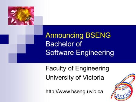 Announcing BSENG Bachelor of Software Engineering Faculty of Engineering University of Victoria