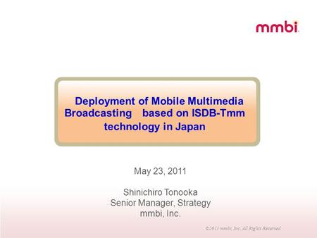 ©2011 mmbi, Inc. All Rights Reserved. Deployment of Mobile Multimedia Broadcasting based on ISDB-Tmm technology in Japan May 23, 2011 Shinichiro Tonooka.