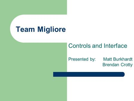 Team Migliore Controls and Interface Presented by: Matt Burkhardt Brendan Crotty.