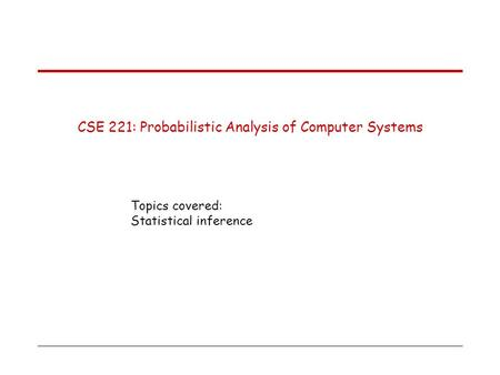 CSE 221: Probabilistic Analysis of Computer Systems Topics covered: Statistical inference.