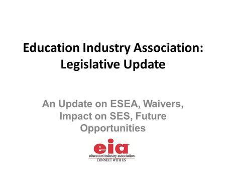 An Update on ESEA, Waivers, Impact on SES, Future Opportunities Education Industry Association: Legislative Update.