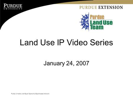 Purdue University is an Equal Opportunity/Equal Access institution. Land Use IP Video Series January 24, 2007 Purdue University is an Equal Opportunity/Equal.
