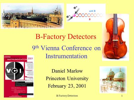 February 2001B Factory Detectors1 B-Factory Detectors 9 th Vienna Conference on Instrumentation Daniel Marlow Princeton University February 23, 2001.