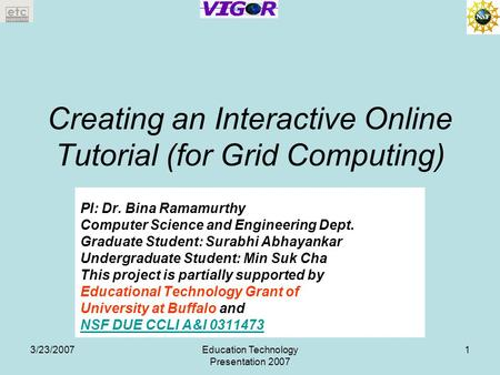 3/23/2007Education Technology Presentation 2007 1 Creating an Interactive Online Tutorial (for Grid Computing) PI: Dr. Bina Ramamurthy Computer Science.