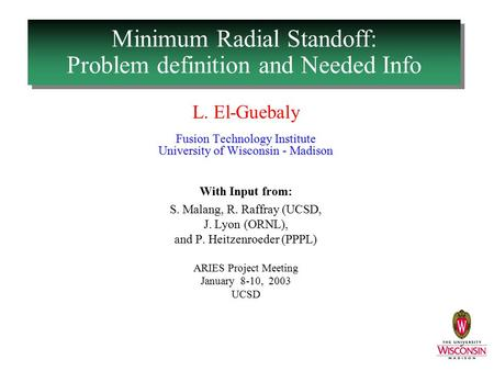 Minimum Radial Standoff: Problem definition and Needed Info L. El-Guebaly Fusion Technology Institute University of Wisconsin - Madison With Input from: