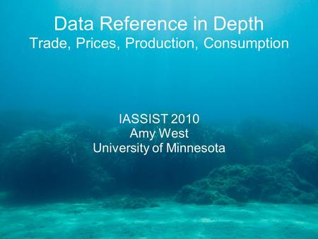 Data Reference in Depth Trade, Prices, Production, Consumption IASSIST 2010 Amy West University of Minnesota.