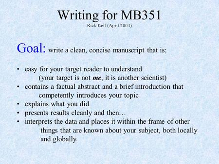 Writing for MB351 Rick Keil (April 2004) Goal: write a clean, concise manuscript that is: easy for your target reader to understand (your target is not.