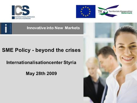 SME Policy - beyond the crises Internationalisationcenter Styria May 28th 2009 Innovative into New Markets.