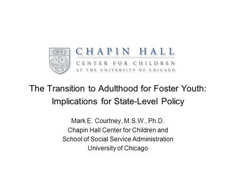 The Transition to Adulthood for Foster Youth: Implications for State-Level Policy Mark E. Courtney, M.S.W., Ph.D. Chapin Hall Center for Children and School.