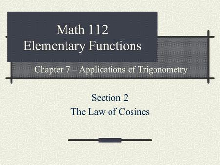 Math 112 Elementary Functions Section 2 The Law of Cosines Chapter 7 – Applications of Trigonometry.
