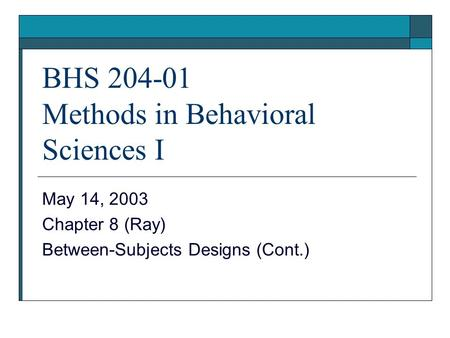 BHS 204-01 Methods in Behavioral Sciences I May 14, 2003 Chapter 8 (Ray) Between-Subjects Designs (Cont.)