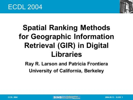 2004.09.13 - SLIDE 1ECDL 2004 Ray R. Larson and Patricia Frontiera University of California, Berkeley Spatial Ranking Methods for Geographic Information.