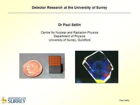 Paul Sellin Detector Research at the University of Surrey Dr Paul Sellin Centre for Nuclear and Radiation Physics Department of Physics University of Surrey,