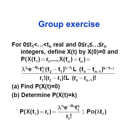 Group exercise For 0≤t 1 <…<t n real and 0≤r 1 ≤…≤r n integers, define X(t) by X(0)=0 and (a)Find P(X(t)=0) (b) Determine P(X(t)=k)