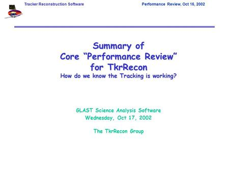 "Tracker Reconstruction SoftwarePerformance Review, Oct 16, 2002 Summary of Core ""Performance Review"" for TkrRecon How do we know the Tracking is working?"
