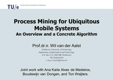 Process Mining for Ubiquitous Mobile Systems An Overview and a Concrete Algorithm Prof.dr.ir. Wil van der Aalst Eindhoven University of Technology Department.