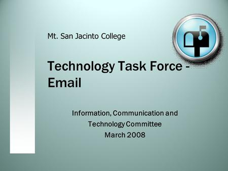 Technology Task Force - Email Information, Communication and Technology Committee March 2008 Mt. San Jacinto College.