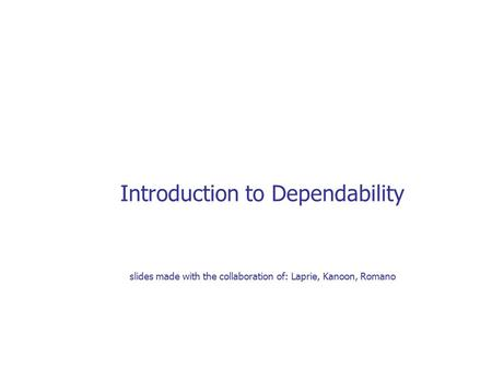 Introduction to Dependability slides made with the collaboration of: Laprie, Kanoon, Romano.