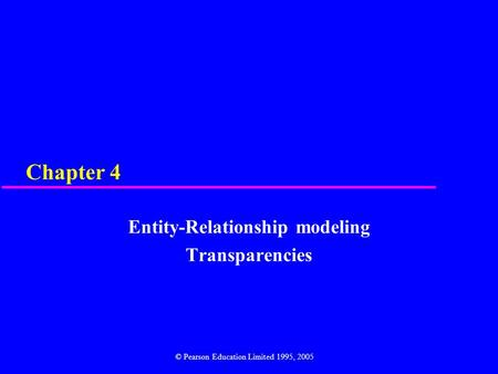 Chapter 4 Entity-Relationship modeling Transparencies © Pearson Education Limited 1995, 2005.