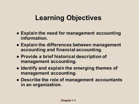 Learning Objectives Explain the need for management accounting information. Explain the differences between management accounting and financial accounting.