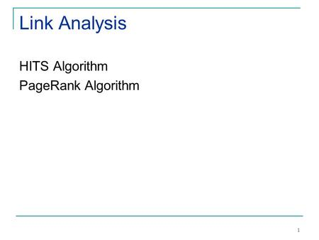 1 Link Analysis HITS Algorithm PageRank Algorithm.