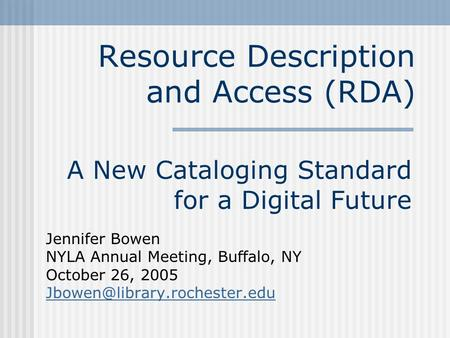 Resource Description and Access (RDA) A New Cataloging Standard for a Digital Future Jennifer Bowen NYLA Annual Meeting, Buffalo, NY October 26, 2005