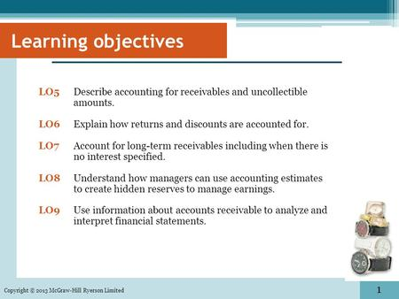 1 LO5 Describe accounting for receivables and uncollectible amounts. LO6Explain how returns and discounts are accounted for. LO7Account for long-term receivables.