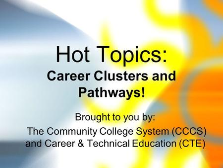 Hot Topics: Career Clusters and Pathways! Brought to you by: The Community College System (CCCS) and Career & Technical Education (CTE)