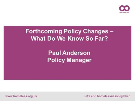 Www.homeless.org.ukLet's end homelessness together Forthcoming Policy Changes – What Do We Know So Far? Paul Anderson Policy Manager.