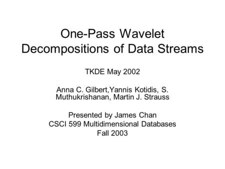 One-Pass Wavelet Decompositions of Data Streams TKDE May 2002 Anna C. Gilbert,Yannis Kotidis, S. Muthukrishanan, Martin J. Strauss Presented by James Chan.