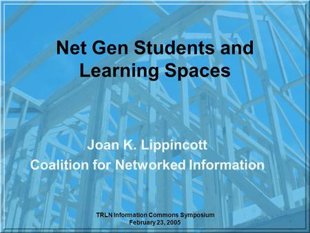 TRLN Information Commons Symposium February 23, 2005 Net Gen Students and Learning Spaces Joan K. Lippincott Coalition for Networked Information.