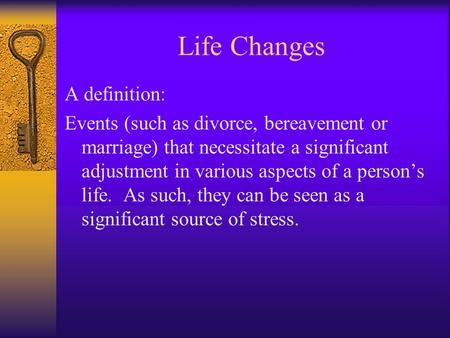 Life Changes A definition: Events (such as divorce, bereavement or marriage) that necessitate a significant adjustment in various aspects of a person's.