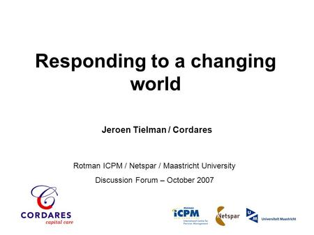 Rotman ICPM / Netspar / Maastricht University Discussion Forum – October 2007 Responding to a changing world Jeroen Tielman / Cordares.