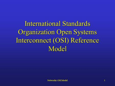 Networks: OSI Model1 International Standards Organization Open Systems Interconnect (OSI) Reference Model.