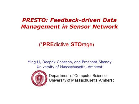 Department of Computer Science University of Massachusetts, Amherst PRESTO: Feedback-driven Data Management in Sensor Network Ming Li, Deepak Ganesan,