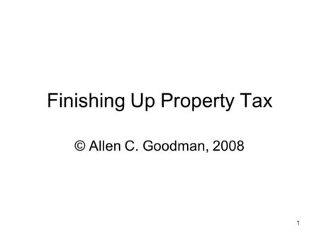 1 Finishing Up Property Tax © Allen C. Goodman, 2008.