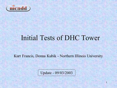 1 Initial Tests of DHC Tower Update - 09/03/2003 Kurt Francis, Donna Kubik - Northern Illinois University.