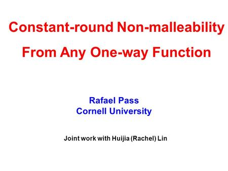 Rafael Pass Cornell University Constant-round Non-malleability From Any One-way Function Joint work with Huijia (Rachel) Lin.
