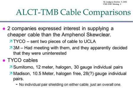 M. Lindgren October 5, 2001 CMS EMU Meeting -1 ALCT-TMB Cable Comparisons l 2 companies expressed interest in supplying a cheaper cable than the Amphenol.